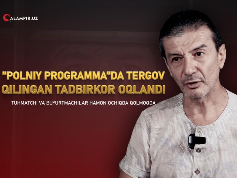 """""""Polniy programma""""da tergov qilingan tadbirkor oqlandi. Tuhmatchi va buyurtmachilar hamon ochiqda qolmoqda"""