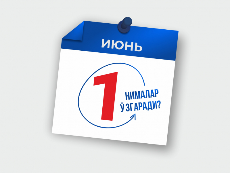1 июндан Ўзбекистонда нималар ўзгаради?